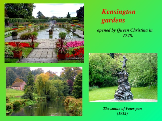 Kensington gardens opened by Queen Christina in 1728. The statue of Peter pan (1912)