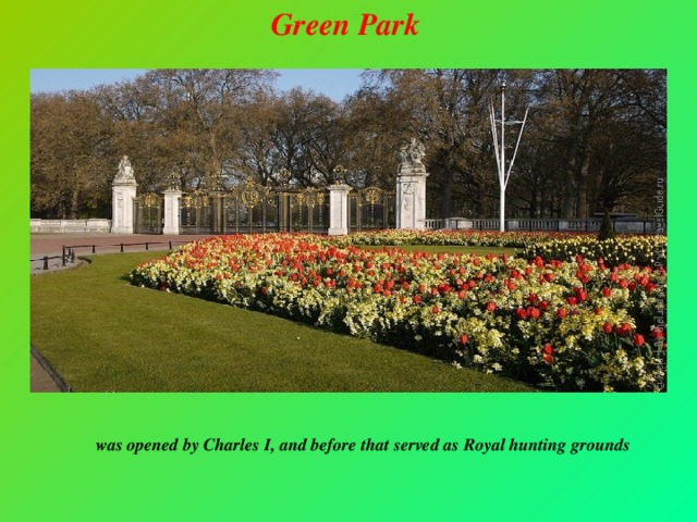 Green Park   was opened by Charles I, and before that served as Royal hunting grounds