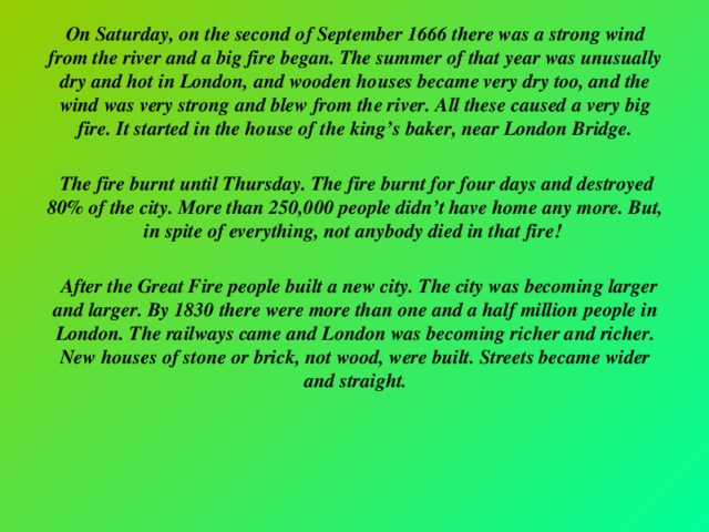 On Saturday, on the second of September 1666 there was a strong wind from the river and a big fire began. The summer of that year was unusually dry and hot in London, and wooden houses became very dry too, and the wind was very strong and blew from the river. All these caused a very big fire. It started in the house of the king's baker, near London Bridge.   The fire burnt until Thursday. The fire burnt for four days and destroyed 80% of the city. More than 250,000 people didn't have home any more. But, in spite of everything, not anybody died in that fire!   After the Great Fire people built a new city. The city was becoming larger and larger. By 1830 there were more than one and a half million people in London. The railways came and London was becoming richer and richer. New houses of stone or brick, not wood, were built. Streets became wider and straight.
