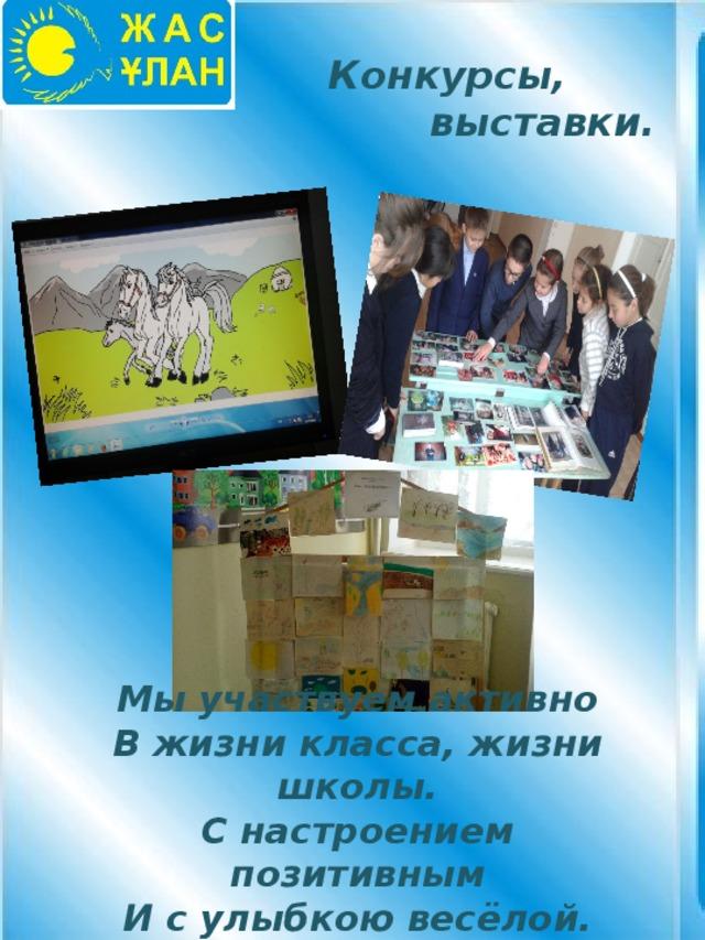 Конкурсы,  выставки. Мы участвуем активно В жизни класса, жизни школы. С настроением позитивным И с улыбкою весёлой.