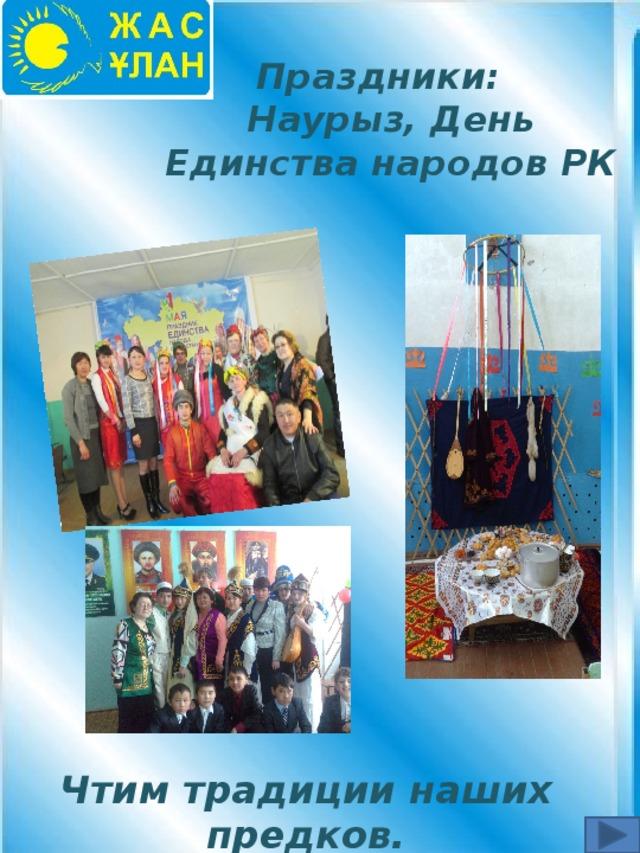 Праздники:  Наурыз, День Единства народов РК Чтим традиции наших предков.