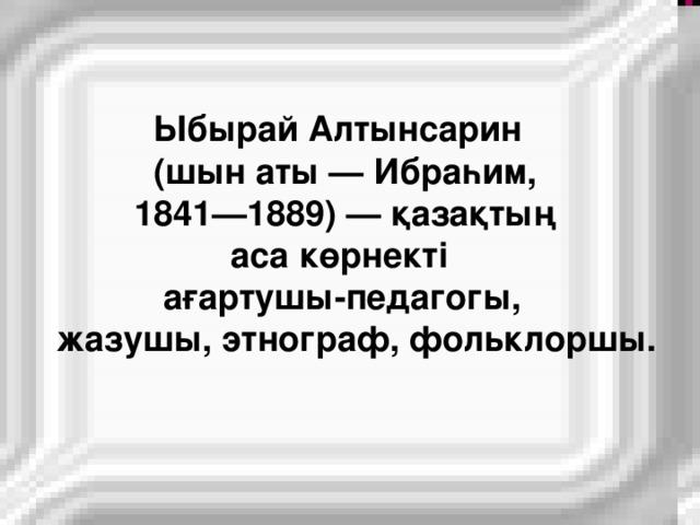 Ыбырай Алтынсарин  (шын аты — Ибраһим,  1841—1889) — қазақтың  аса көрнекті  ағартушы-педагогы,  жазушы, этнограф, фольклоршы.