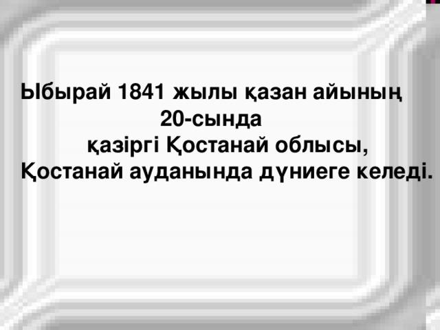 Ыбырай 1841 жылы  қазан  айының   20- сында   қазіргі  Қостанай  облысы , Қостанай  ауданында  дүниеге  келеді .