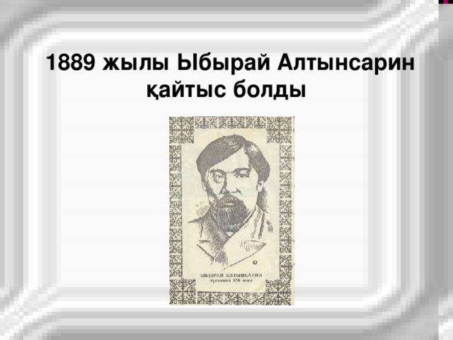 1889 жылы Ыбырай Алтынсарин  қайтыс болды