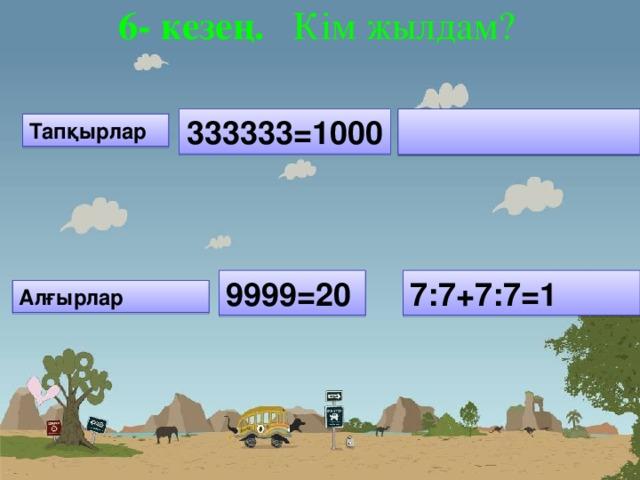 6- кезең. Кім жылдам?   333333=1000  Тапқырлар 9999=20 7:7+7:7=1 Алғырлар