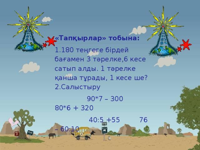 «Тапқырлар» тобына: 180 теңгеге бірдей бағамен 3 тәрелке,6 кесе сатып алды. 1 тәрелке қанша тұрады, 1 кесе ше? Салыстыру  90*7 – 300 80*6 + 320  40:5 +55 76 – 60:10