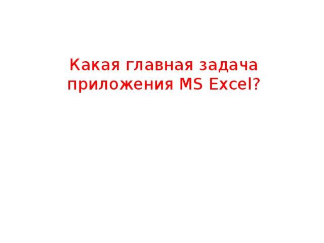 Какая главная задача приложения MS Excel?
