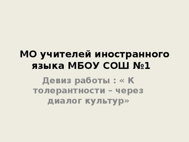 МО учителей иностранного языка МБОУ СОШ №1 Девиз работы : « К толерантности – через диалог культур»