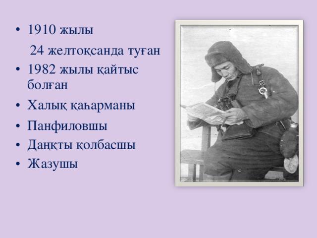 1910 жылы  24 желтоқсанда туған 1982 жылы қайтыс болған Халық қаһарманы Панфиловшы Даңқты қолбасшы Жазушы