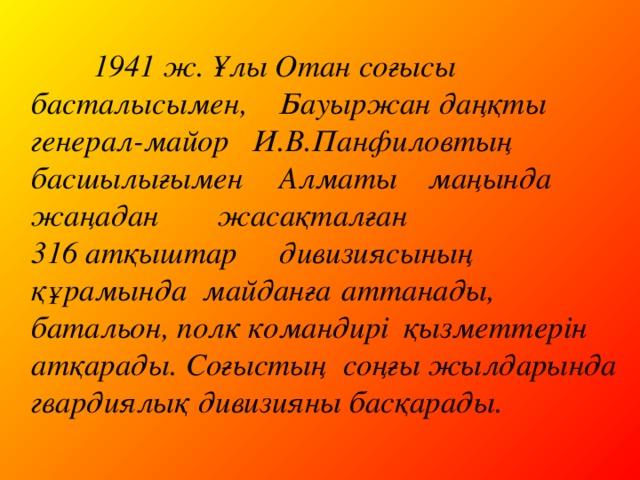 1941 ж. Ұлы Отан соғысы басталысымен,  Бауыржан даңқты генерал-майор И.В.Панфиловтың басшылығымен  Алматы маңында жаңадан  жасақталған 316 атқыштар  дивизиясының құрамында майданға  аттанады, батальон, полк командирі  қызметтерін атқарады. Соғыстың соңғы жылдарында гвардиялық дивизияны басқарады.