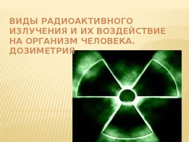 Виды радиоактивного излучения и их воздействие на организм человека. Дозиметрия
