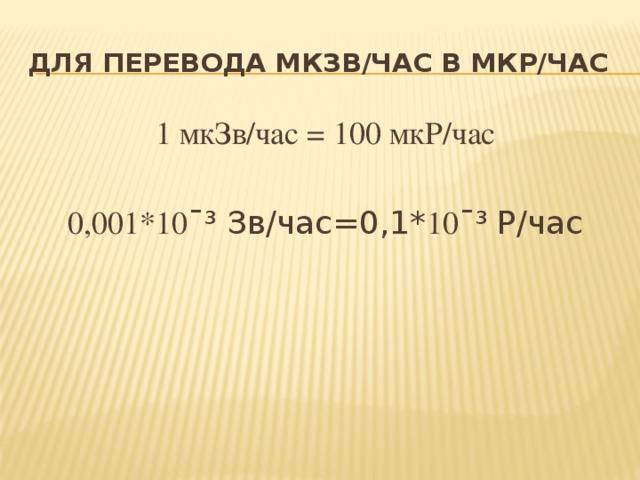 Для перевода мКЗВ/час в мкР/час 1 мкЗв/час = 100 мкР/час 0,001*10 ¯³ Зв/час=0,1* 10 ¯³ Р/час