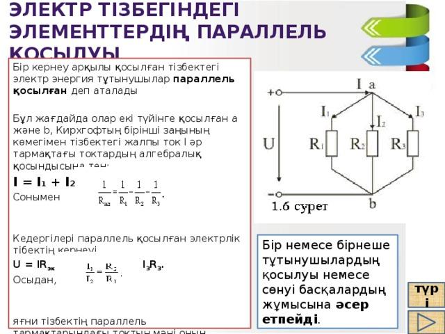 Электр тізбегіндегі элементтердің параллель қосылуы Бір кернеу арқылы қосылған тізбектегі электр энергия тұтынушылар параллель қосылған деп аталады Бұл жағдайда олар екі түйінге қосылған а және b, Кирхгофтың бірінші заңының көмегімен тізбектегі жалпы ток I әр тармақтағы токтардың алгебралық қосындысына тең: I = I 1 + I 2 + I 3 , Сонымен Кедергілері параллель қосылған электрлік тібектің кернеуі U = IR экв = I 1 R 1 = I 2 R 2 = I 3 R 3 . Осыдан, яғни тізбектің параллель тармақтарындағы токтың мәні оның кедергілерінің мәніне кері пропорционал . Бір немесе бірнеше тұтынушылардың қосылуы немесе сөнуі басқалардың жұмысына әсер етпейді . түрі