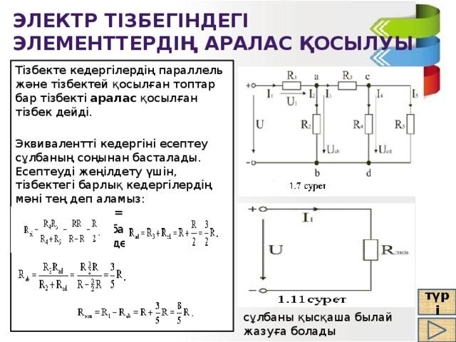 Электр тізбегіндегі элементтердің аралас қосылуы Тізбекте кедергілердің параллель және тізбектей қосылған топтар бар тізбекті аралас қосылған тізбек дейді. Эквивалентті кедергіні есептеу сұлбаның соңынан басталады. Есептеуді жеңілдету үшін, тізбектегі барлық кедергілердің мәні тең деп аламыз: R 1 =R 2 =R 3 =R 4 =R 5 =R. Онда соңғы сұлбадағы эквивалентті кедергі тең болады: түрі сұлбаны қысқаша былай жазуға болады