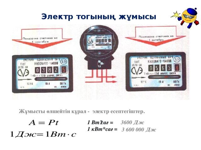 Электр тогының жұмысы    Жұмысты өлшейтін құрал - электр есептегіштер. 1 Вт · сағ = 1 кВт*сағ = 3600 Дж 3 600 000 Дж