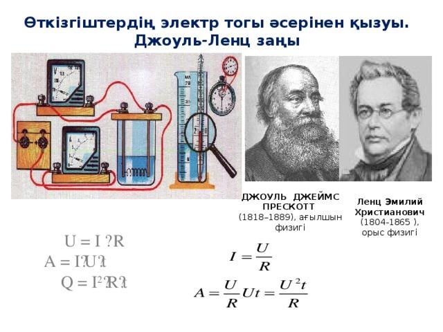 Өткізгіштердің электр тогы әсерінен қызуы. Джоуль-Ленц заңы   ДЖОУЛЬ ДЖЕЙМС ПРЕСКОТТ (1818–1889), ағылшын физигі Ленц Эмилий Христианович (1804-1865 ), орыс физигі U = I · R A = I · U · t Q = I 2 · R · t