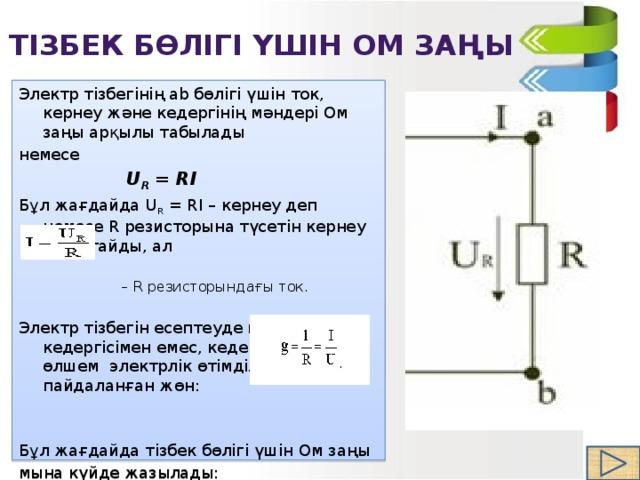 Тізбек бөлігі үшін Ом заңы Электр тізбегінің аb бөлігі үшін ток, кернеу және кедергінің мәндері Ом заңы арқылы табылады немесе  U R = RI    Бұл жағдайда U R =RI – кернеу деп немесе R резисторына түсетін кернеу деп атайды, ал – R резисторындағы ток.  Электр тізбегін есептеуде кей кездері R кедергісімен емес, кедергіге қарсы өлшем электрлік өтімділікті пайдаланған жөн: Бұл жағдайда тізбек бөлігі үшін Ом заңы мына күйде жазылады:   I = Ug.
