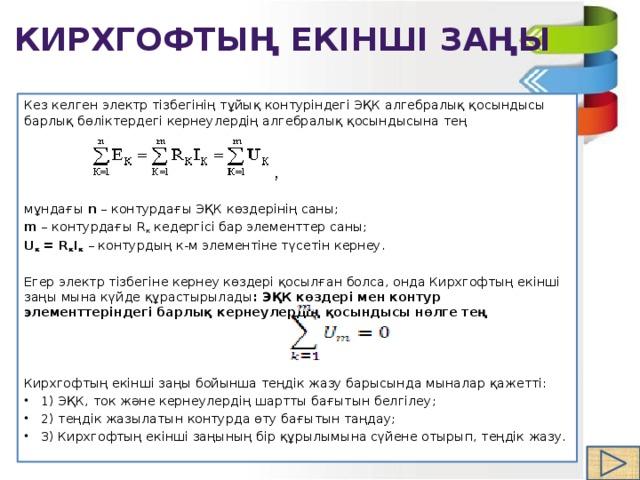 Кирхгофтың екінші заңы Кез келген электр тізбегінің тұйық контуріндегі ЭҚК алгебралық қосындысы барлық бөліктердегі кернеулердің алгебралық қосындысына тең мұндағы n – контурдағы ЭҚК көздерінің саны; m – контурдағы R к кедергісі бар элементтер саны; U к =R к I к  – контурдың к-м элементіне түсетін кернеу. Егер электр тізбегіне кернеу көздері қосылған болса, онда Кирхгофтың екінші заңы мына күйде құрастырылады : ЭҚК көздері мен контур элементтеріндегі барлық кернеулердің қосындысы нөлге тең  Кирхгофтың екінші заңы бойынша теңдік жазу барысында мыналар қажетті: