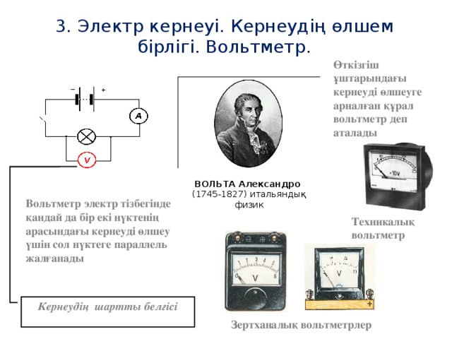 3. Электр кернеуі. Кернеудің өлшем бірлігі. Вольтметр. Өткізгіш ұштарындағы кернеуді өлшеуге арналған құрал вольтметр деп аталады ВОЛЬТА Александро (1745-1827) итальяндық физик Вольтметр электр тізбегінде қандай да бір екі нүктенің арасындағы кернеуді өлшеу үшін сол нүктеге параллель жалғанады Техникалық вольтметр Кернеудің шартты белгісі Зертханалық вольтметрлер