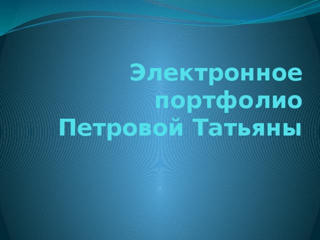 Электронное портфолио  Петровой Татьяны