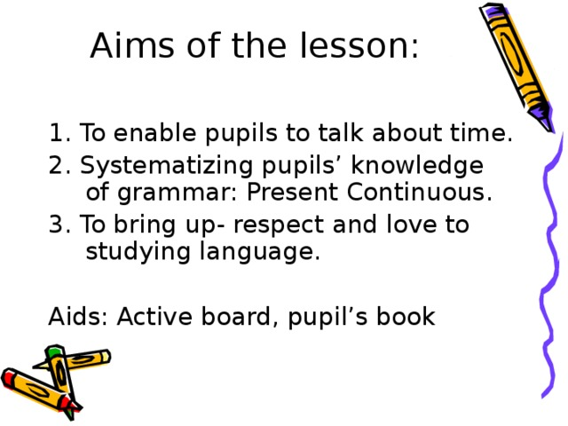 Aims of the lesson:   1. To enable pupils to talk about time. 2. Systematizing pupils' knowledge of grammar: Present Continuous. 3. To bring up- respect and love to studying language. Aids: Active board, pupil's book