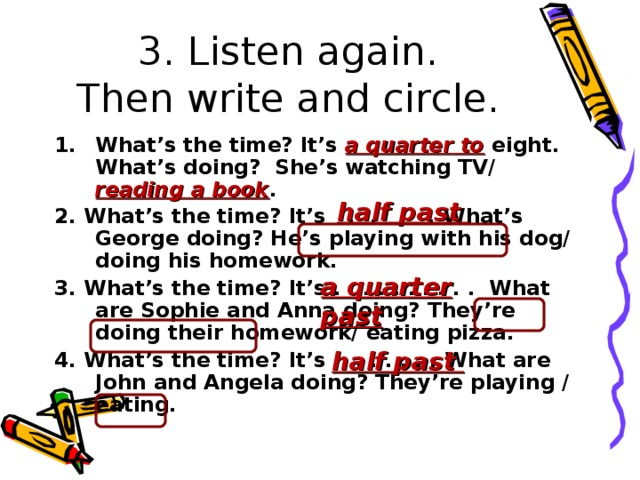 3. Listen again.  Then write and circle. What's the time? It's a quarter to  eight. What's doing? She's watching TV/ reading a book . 2. What's the time? It's . . . . What's George doing? He's playing with his dog/ doing his homework. 3. What's the time? It's . . . . . . . . . . What are Sophie and Anna doing? They're doing their homework/ eating pizza. 4. What's the time? It's . . . . . . . What are John and Angela doing? They're playing / eating.  half past a quarter past half past