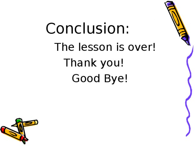 Conclusion:  The lesson is over!   Thank you!  Good Bye!