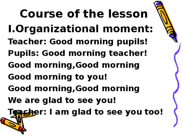 Course of the lesson Organizational moment: Teacher: Good morning pupils! Pupils: Good morning teacher! Good morning,Good morning Good morning to you! Good morning,Good morning We are glad to see you! Teacher: I am glad to see you too!