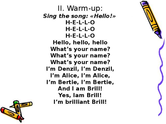 II. Warm-up: Sing the song: «Hello!»  H-E-L-L-O H-E-L-L-O H-E-L-L-O Hello, hello, hello What's your name? What's your name? What's your name? I'm Denzil, I'm Denzil, I'm Alice, I'm Alice, I'm Bertie, I'm Bertie, And I am Brill! Yes, Iam Brill! I'm brilliant Brill!