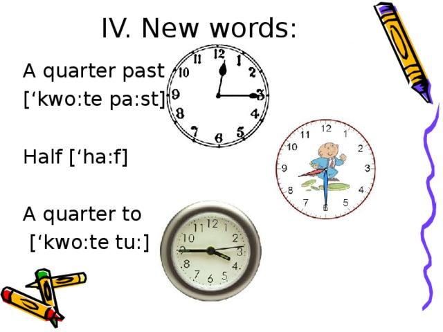 IV. New words:   A quarter past ['kwo:te pa:st] Half ['ha:f] A quarter to  ['kwo:te tu:]