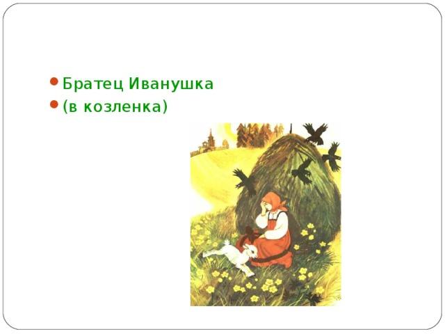 Братец Иванушка (в козленка)