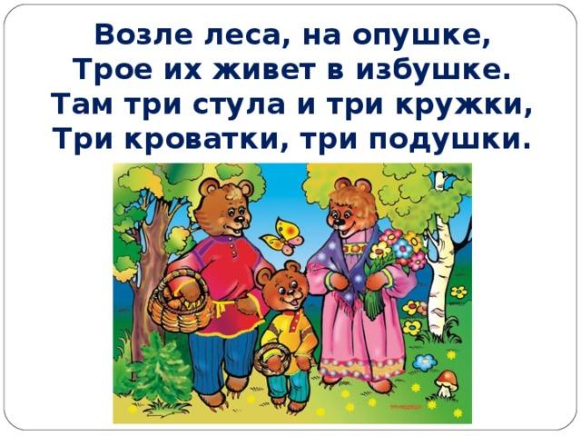 Возле леса, на опушке,  Трое их живет в избушке.  Там три стула и три кружки,  Три кроватки, три подушки.
