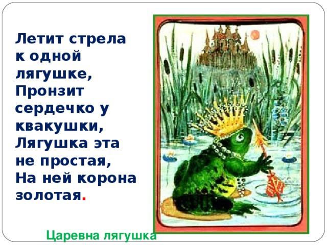 Летит стрела к одной лягушке,  Пронзит сердечко у квакушки,  Лягушка эта не простая,  На ней корона золотая . Царевна лягушка