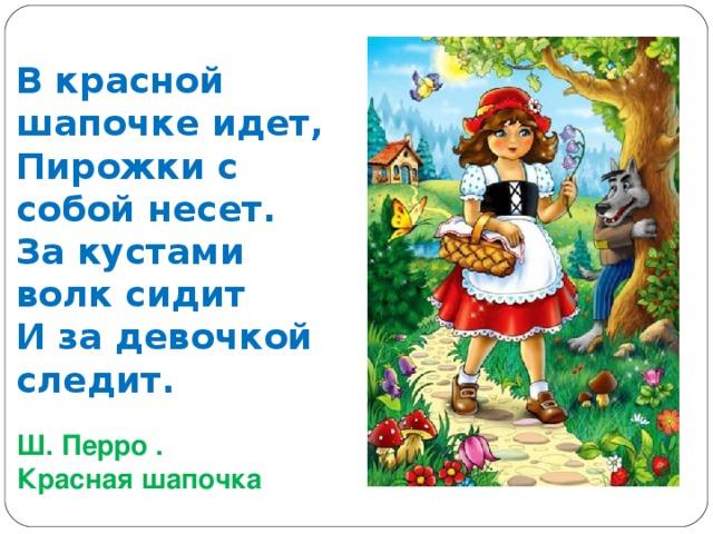 В красной шапочке идет,  Пирожки с собой несет.  За кустами волк сидит  И за девочкой следит. Ш. Перро . Красная шапочка