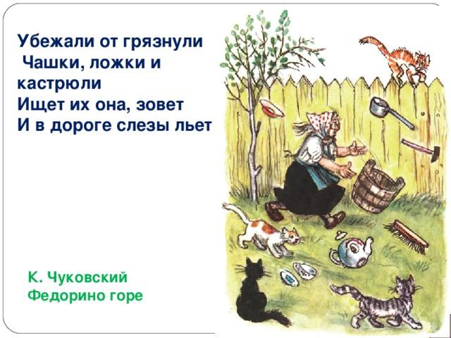 Убежали от грязнули  Чашки, ложки и кастрюли Ищет их она, зовет И в дороге слезы льет К. Чуковский Федорино горе