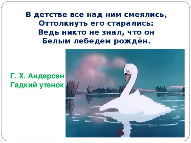 В детстве все над ним смеялись, Оттолкнуть его старались: Ведь никто не знал, что он Белым лебедем рождён. Г. Х. Андерсен Гадкий утенок