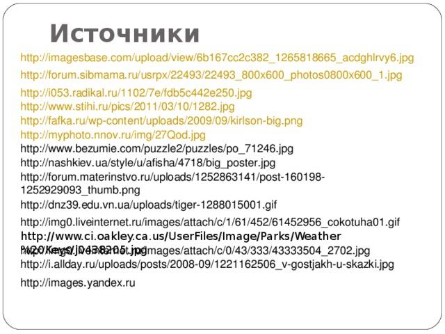 Источники http://imagesbase.com/upload/view/6b167cc2c382_1265818665_acdghlrvy6.jpg  http://forum.sibmama.ru/usrpx/22493/22493_800x600_photos0800x600_1.jpg  http://i053.radikal.ru/1102/7e/fdb5c442e250.jpg  http://www.stihi.ru/pics/2011/03/10/1282.jpg  http://fafka.ru/wp-content/uploads/2009/09/kirlson-big.png  http://myphoto.nnov.ru/img/27Qod.jpg  http://www.bezumie.com/puzzle2/puzzles/po_71246.jpg  http://nashkiev.ua/style/u/afisha/4718/big_poster.jpg  http://forum.materinstvo.ru/uploads/1252863141/post-160198-1252929093_thumb.png  http://dnz39.edu.vn.ua/uploads/tiger-1288015001.gif  http://img0.liveinternet.ru/images/attach/c/1/61/452/61452956_cokotuha01.gif  http://www.ci.oakley.ca.us/UserFiles/Image/Parks/Weather%20Keys/j0438205.jpg  http://img0.liveinternet.ru/images/attach/c/0/43/333/43333504_2702.jpg  http://i.allday.ru/uploads/posts/2008-09/1221162506_v-gostjakh-u-skazki.jpg  http://images.yandex.ru