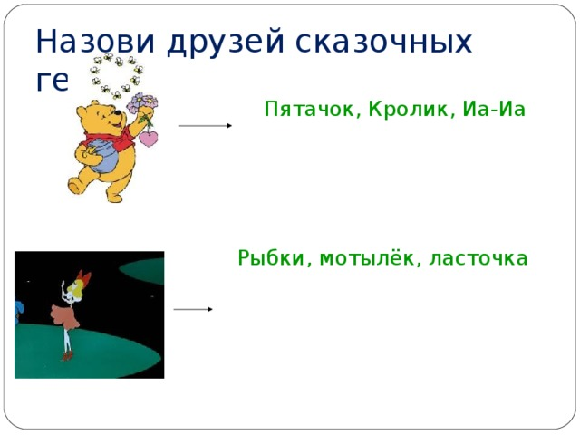 Назови друзей сказочных героев  Пятачок, Кролик, Иа-Иа  Рыбки, мотылёк, ласточка