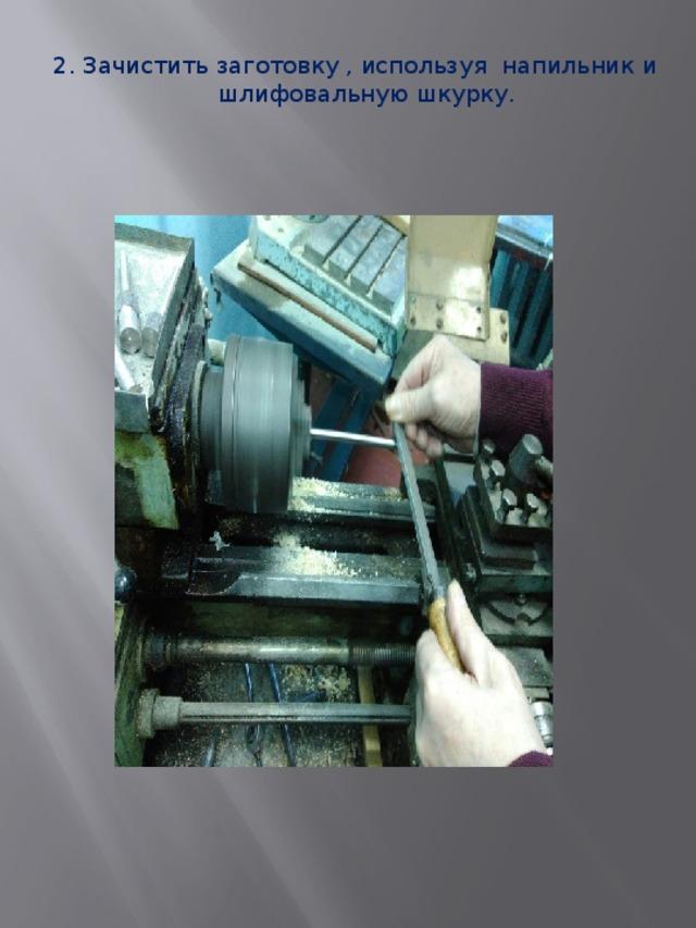 2. Зачистить заготовку , используя напильник и шлифовальную шкурку.