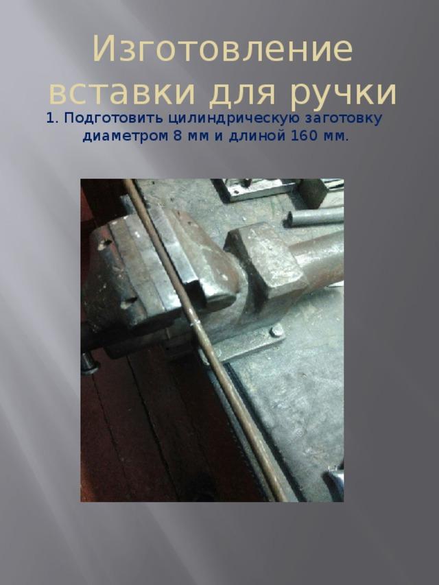 Изготовление вставки для ручки 1. Подготовить цилиндрическую заготовку диаметром 8 мм и длиной 160 мм.