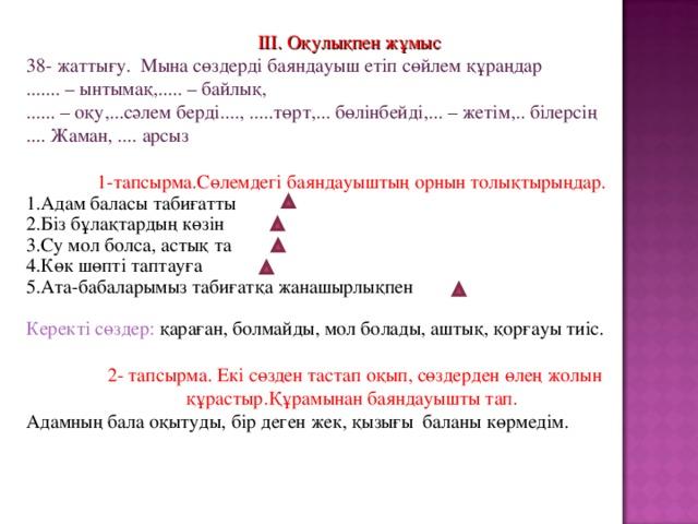 ІІІ. Оқулықпен жұмыс 38- жаттығу. Мына сөздерді баяндауыш етіп сөйлем құраңдар ....... – ынтымақ,..... – байлық, ...... – оқу,...сәлем берді...., .....төрт,... бөлінбейді,... – жетім,.. білерсің .... Жаман, .... арсыз 1-тапсырма.Сөлемдегі баяндауыштың орнын толықтырыңдар. Адам баласы табиғатты Біз бұлақтардың көзін Су мол болса, астық та Көк шөпті таптауға Ата-бабаларымыз табиғатқа жанашырлықпен Керекті сөздер: қараған, болмайды, мол болады, аштық, қорғауы тиіс.  2- тапсырма. Екі сөзден тастап оқып, сөздерден өлең жолын құрастыр.Құрамынан баяндауышты тап. Адамның бала оқытуды, бір деген жек, қызығы баланы көрмедім.