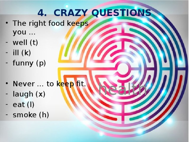4. CRAZY QUESTIONS The right food keeps you … well (t) ill (k) funny (p) Never … to keep fit. health