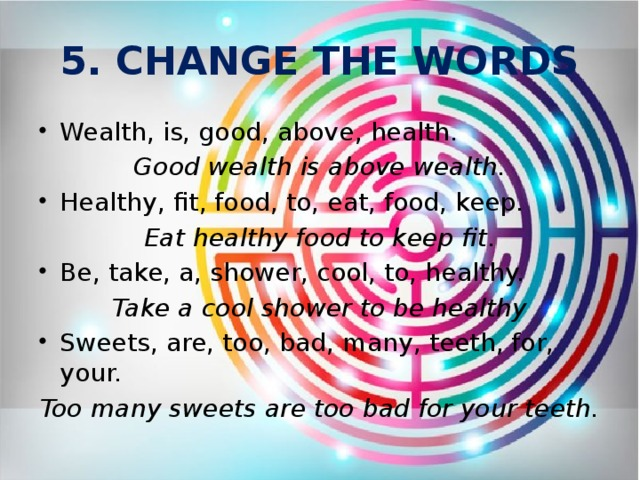 5. CHANGE THE WORDS Wealth, is, good, above, health. Good wealth is above wealth. Healthy, fit, food, to, eat, food, keep. Eat healthy food to keep fit. Be, take, a, shower, cool, to, healthy. Take a cool shower to be healthy Sweets, are, too, bad, many, teeth, for, your. Too many sweets are too bad for your teeth.