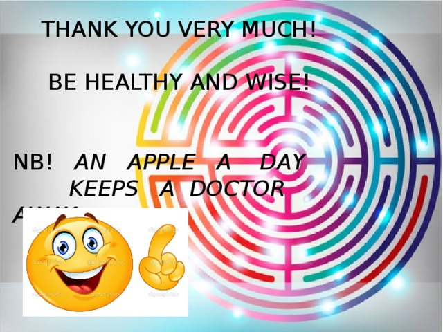THANK YOU VERY MUCH! BE HEALTHY AND WISE! NB! AN APPLE A DAY  KEEPS A DOCTOR AWAY