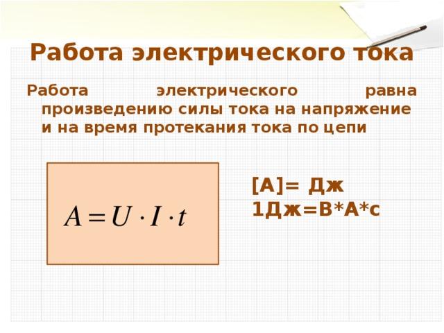 Работа электрического тока Работа электрического равна произведению силы тока на напряжение и на время протекания тока по цепи  [А]= Дж 1Дж=В*А*с