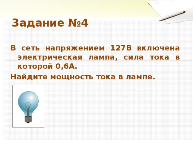 Задание №4 В сеть напряжением 127В включена электрическая лампа, сила тока в которой 0,6А. Найдите мощность тока в лампе.