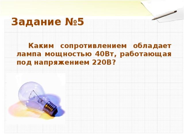 Задание №5  Каким сопротивлением обладает лампа мощностью 40Вт, работающая под напряжением 220В?