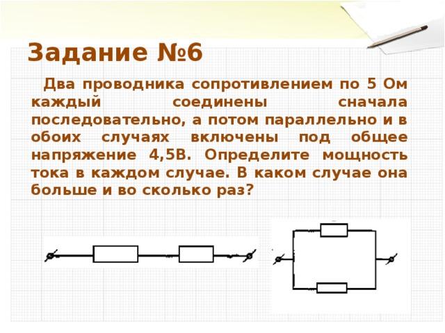Задание №6  Два проводника сопротивлением по 5 Ом каждый соединены сначала последовательно, а потом параллельно и в обоих случаях включены под общее напряжение 4,5В. Определите мощность тока в каждом случае. В каком случае она больше и во сколько раз?