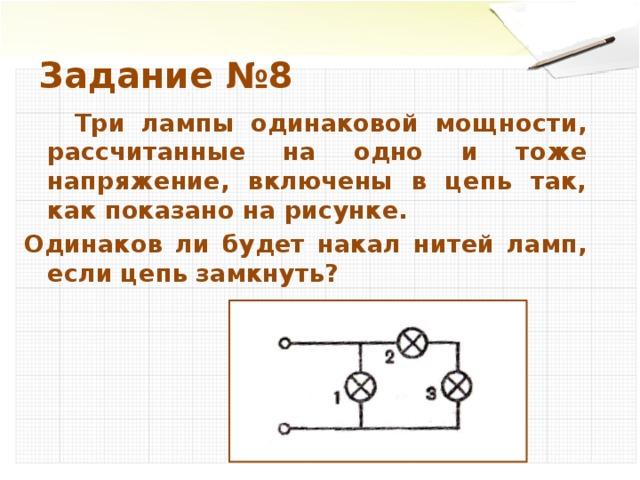 Задание №8  Три лампы одинаковой мощности, рассчитанные на одно и тоже напряжение, включены в цепь так, как показано на рисунке. Одинаков ли будет накал нитей ламп, если цепь замкнуть?