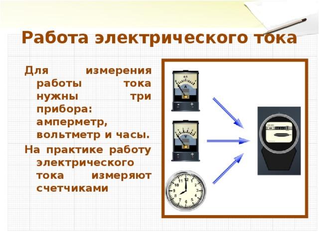Работа электрического тока Для измерения работы тока нужны три прибора: амперметр, вольтметр и часы. На практике работу электрического тока измеряют счетчиками